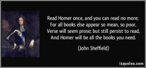 Read Homer once, and you can read no more; For all books else appear ...
