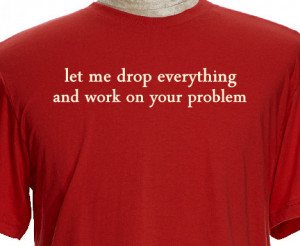 Let Me Drop Everything and Work On Your Problem Funny T Shirt Saying ...
