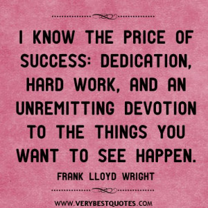 know the price of success, dedication, hard work, and an unremitting ...