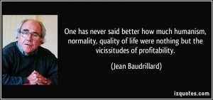 ... were nothing but the vicissitudes of profitability. - Jean Baudrillard