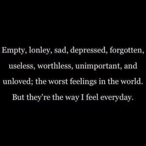 empty, lonely, sad, depressed, forgotten, useless, worthless ...