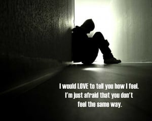 would-love-to-tell-you-how-i-feel-im-just-afraid-that-you-dont-feel ...