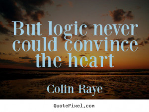 Love quotes - But logic never could convince the heart