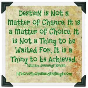 Destiny is not a matter of chance; it is a matter of choice. It is not ...