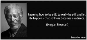 ... let life happen - that stillness becomes a radiance. - Morgan Freeman