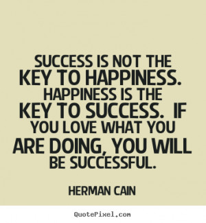... . happiness is the key to success... Herman Cain best success quotes