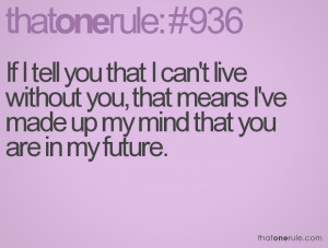 If I tell you that I can't live without you, that means I've made up ...