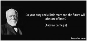 ... little more and the future will take care of itself. - Andrew Carnegie