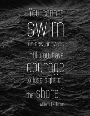 until you have courage to lose sight of the shore - William Faulkner ...
