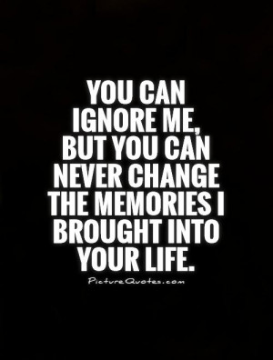 You can ignore me, but you can never change the memories I brought ...