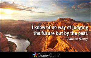 know of no way of judging the future but by the past.