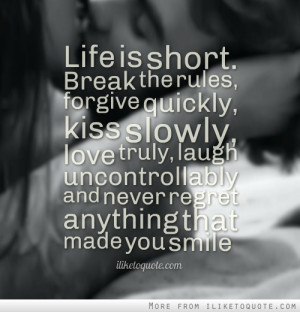 Life is short. Break the rules, forgive quickly, kiss slowly, love ...