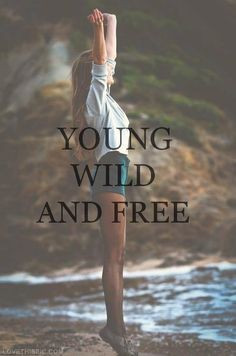 ... wild free carefree young life, young wild free, wild girl quotes