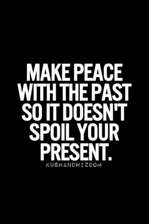 Make peace with the past so it doesn't spoil your present.