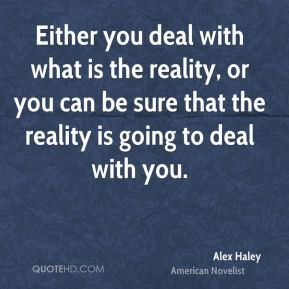 you deal with what is the reality, or you can be sure that the reality ...