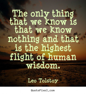 Leo Tolstoy Quotes - The only thing that we know is that we know ...