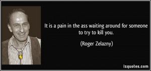 ... the ass waiting around for someone to try to kill you. - Roger Zelazny