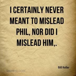 Bill Keller - I certainly never meant to mislead Phil, nor did I ...