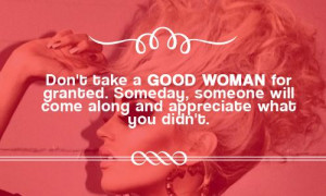 Don't take a good woman for granted. Someday, someone will come along ...