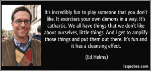 fun to play someone that you don't like. It exorcises your own demons ...