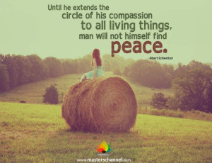 Until he extends the circle of his compassion to all living things ...