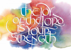 The joy of the Lord is your strength!