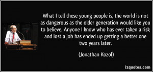 What I tell these young people is, the world is not as dangerous as ...