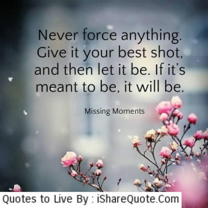 Never force anything…