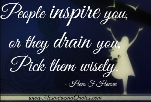 People inspire you or they drain you