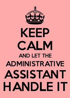 KEEP CALM AND LET THE ADMINISTRATIVE ASSISTANT HANDLE IT More