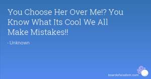 You Choose Her Over Me!? You Know What Its Cool We All Make Mistakes!!