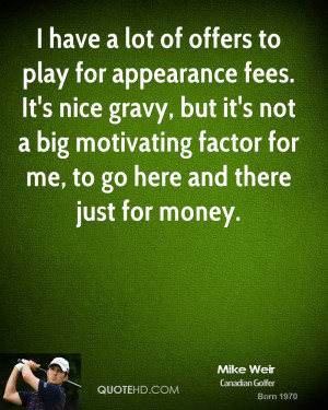 have a lot of offers to play for appearance fees. It's nice gravy ...
