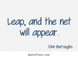 Leap, and the net will appear. - John Burroughs. View more images...