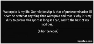 Waterpolo is my life. Our relationship is that of predetermination I ...