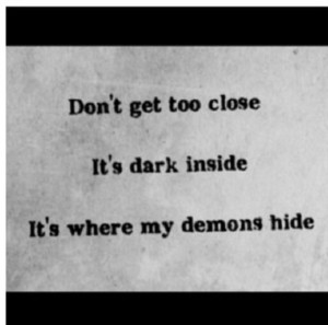 don't get too close / it's dark inside / it's where my demons hide