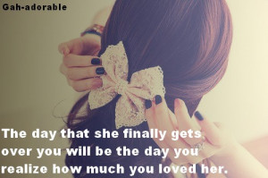 ... over you will be the day you realize how much you loved her ~ Break Up