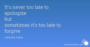 It's never too late to apologize but sometimes it's too late to ...