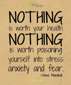Nothing is worth poisoning yourself into stress, anxiety and fear.