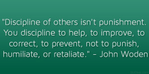 Discipline of others isn't punishment. You discipline to help, to ...