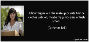 ... until oh, maybe my junior year of high school. - Catherine Bell