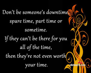 Don't be someone's downtime, spare time, part time or sometime.