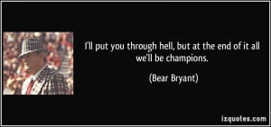 ... hell, but at the end of it all we'll be champions. - Bear Bryant