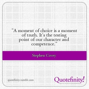 moment of choice is a moment of truth. It's the testing point of our ...