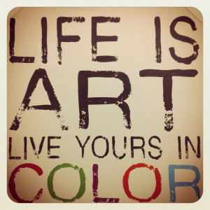 Life is Art, Live Yours in Color