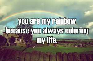 You are my rainbow because you always coloring my life.