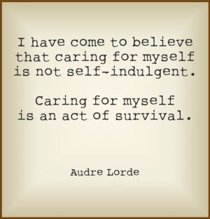 ... indulgent. Caring for myself is an act of survival. Audre Lorde quote