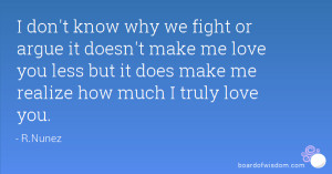 don't know why we fight or argue it doesn't make me love you less ...