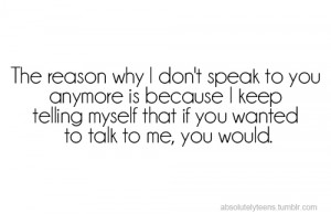 The reason why i don't speak to you anymore is because i keep telling ...