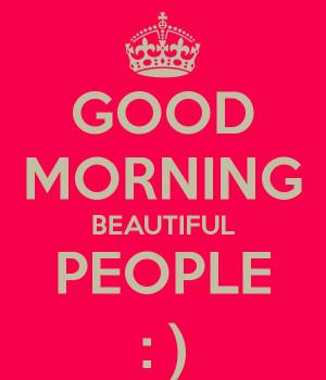 GOOD MORNING BEAUTIFUL PEOPLE : )