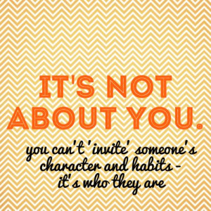 it's not about you - you can't 'invite' someone's character and habits ...
